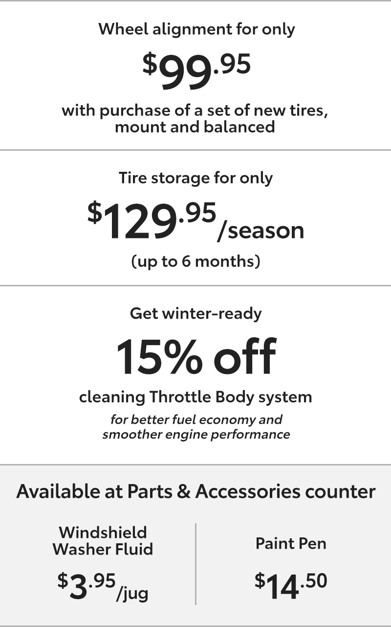 1, Wheel alignment for only $99.95 with purchase of a set of new tires,mount and balanced;2, Tire storage for only $129.95 per season(up to 6 months); 3, Get 15% off cleaning Throttle Body system for better fuel economy andsmoother engine performance;4, Windshield Washer Fluid for $3.95 a jug, Paint Pen for $14.50 available at Parts & Accessories counter